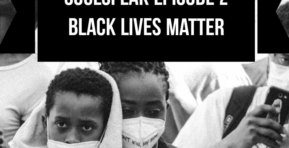 SoulSpeak Podcast Series: Episode 2 – Black Lives Matter