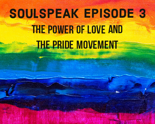 SoulSpeak Podcast Series: Episode 3 – The Power of Love and the Pride Movement